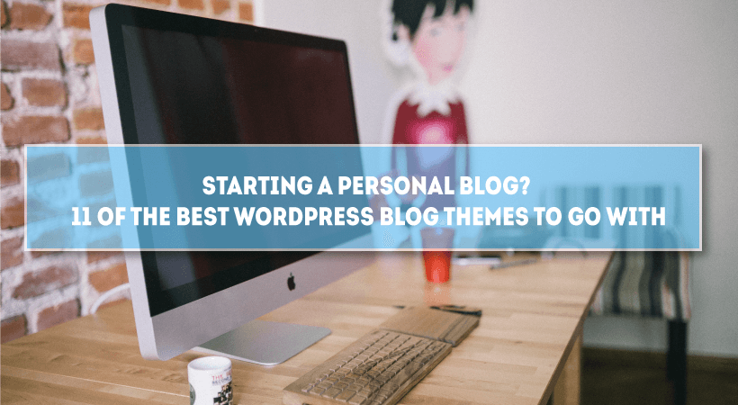 Starting A Personal Blog? 11 Of The Best WordPress Blog Themes To Go With