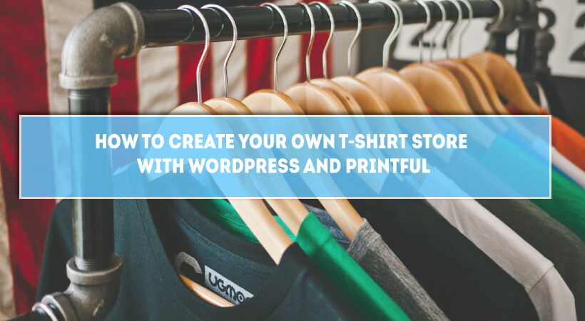 How To Create Your Own T-shirt Store With WordPress & Printful