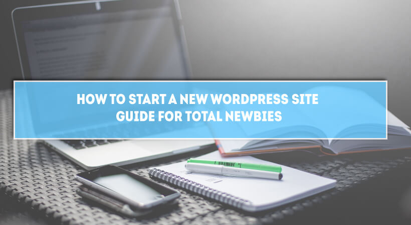 How To Start A New WordPress Site – Guide For Total Newbies