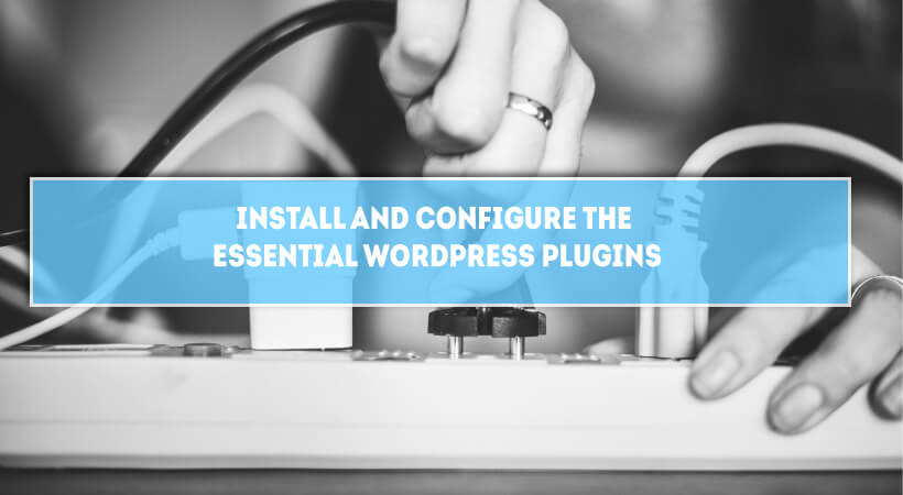 Install And Configure The Essential Free WordPress Plugins For A New Site